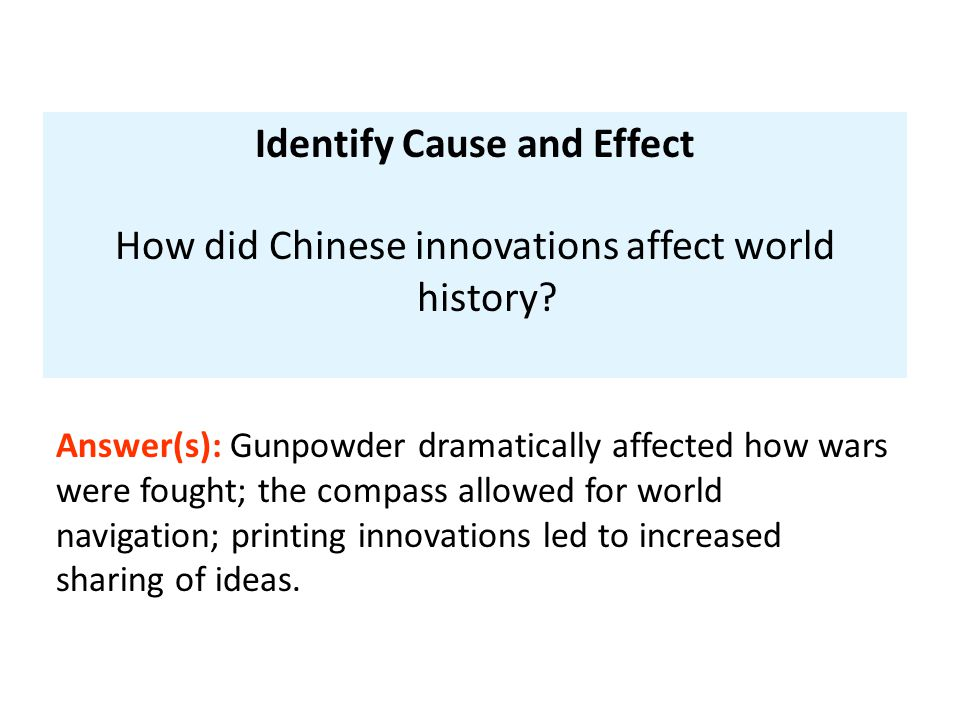 Identify Cause and Effect How did Chinese innovations affect world history? Answer(s): Gunpowder dramatically affected how wars were fought; the compa