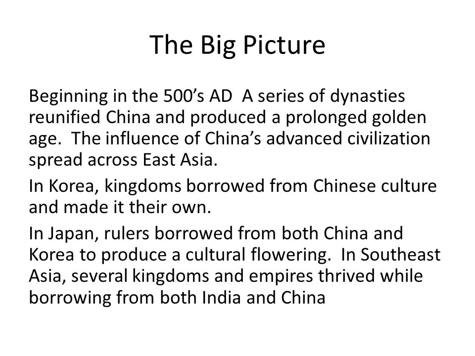 The Big Picture Beginning in the 500's AD A series of dynasties reunified China and produced a prolonged golden age. The influence of China's advanced