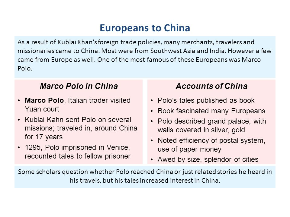 Some scholars question whether Polo reached China or just related stories he heard in his travels, but his tales increased interest in China. As a res