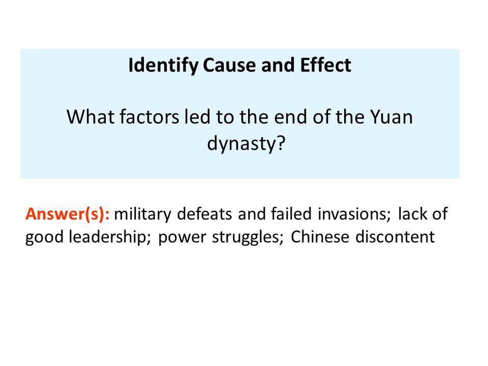 Identify Cause and Effect What factors led to the end of the Yuan dynasty? Answer(s): military defeats and failed invasions; lack of good leadership;