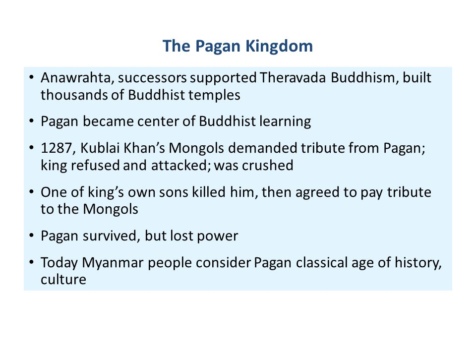The Pagan Kingdom Anawrahta, successors supported Theravada Buddhism, built thousands of Buddhist temples Pagan became center of Buddhist learning 128
