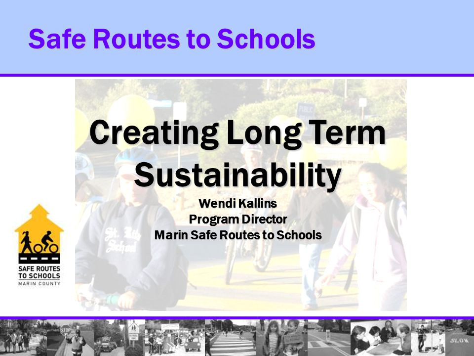 Safe Routes to Schools Creating Long Term Sustainability Wendi Kallins Program Director Marin Safe Routes to Schools