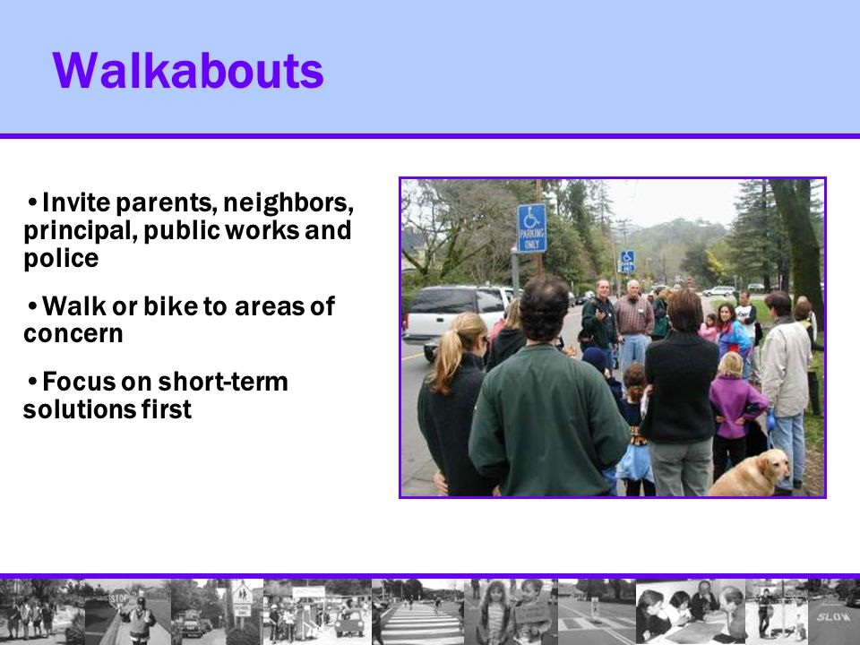 Walkabouts Invite parents, neighbors, principal, public works and police Walk or bike to areas of concern Focus on short-term solutions first