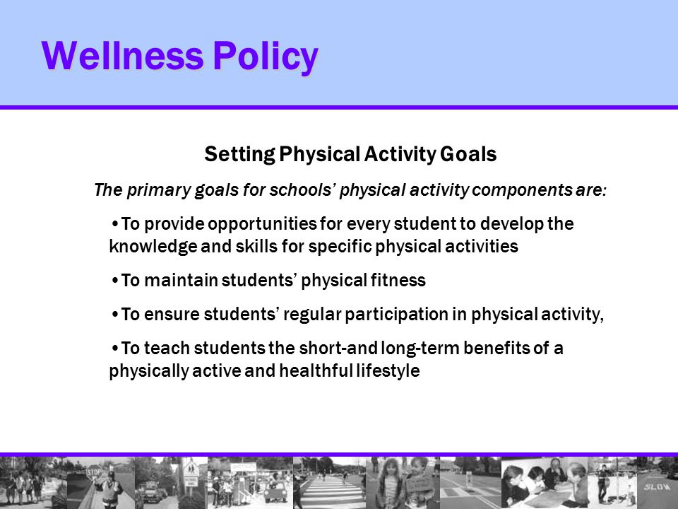 Wellness Policy Setting Physical Activity Goals The primary goals for schools' physical activity components are: To provide opportunities for every student to develop the knowledge and skills for specific physical activities To maintain students' physical fitness To ensure students' regular participation in physical activity, To teach students the short-and long-term benefits of a physically active and healthful lifestyle