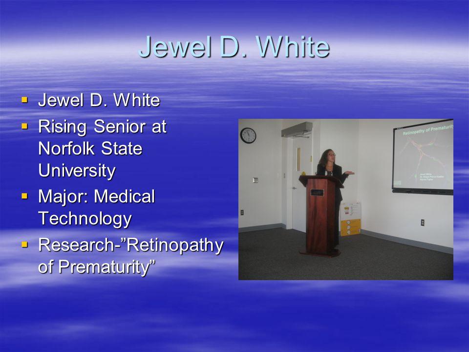 "Jewel D. White  Jewel D. White  Rising Senior at Norfolk State University  Major: Medical Technology  Research-""Retinopathy of Prematurity"""