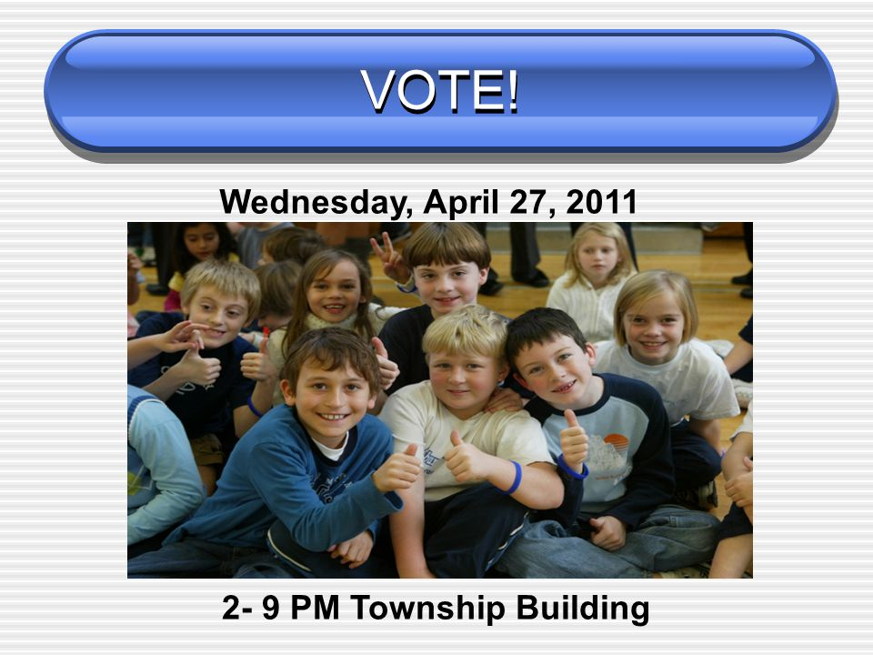 School Election Wednesday, April 27, 2011 Polls Open from 2 to 9 PM Polling Location – Township Building School Budget and (3) School Board Members for a 3-year term  Jennifer K.