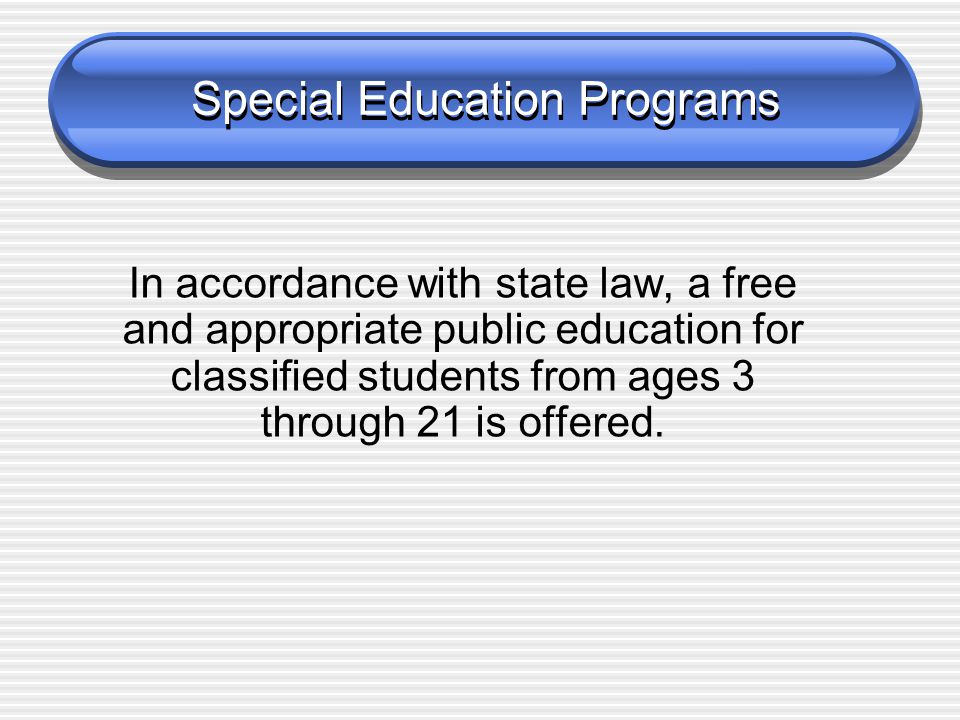 Special Education Programs In accordance with state law, a free and appropriate public education for classified students from ages 3 through 21 is offered.