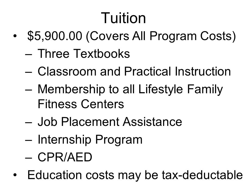 Tuition $5,900.00 (Covers All Program Costs) –Three Textbooks –Classroom and Practical Instruction –Membership to all Lifestyle Family Fitness Centers –Job Placement Assistance –Internship Program –CPR/AED Education costs may be tax-deductable