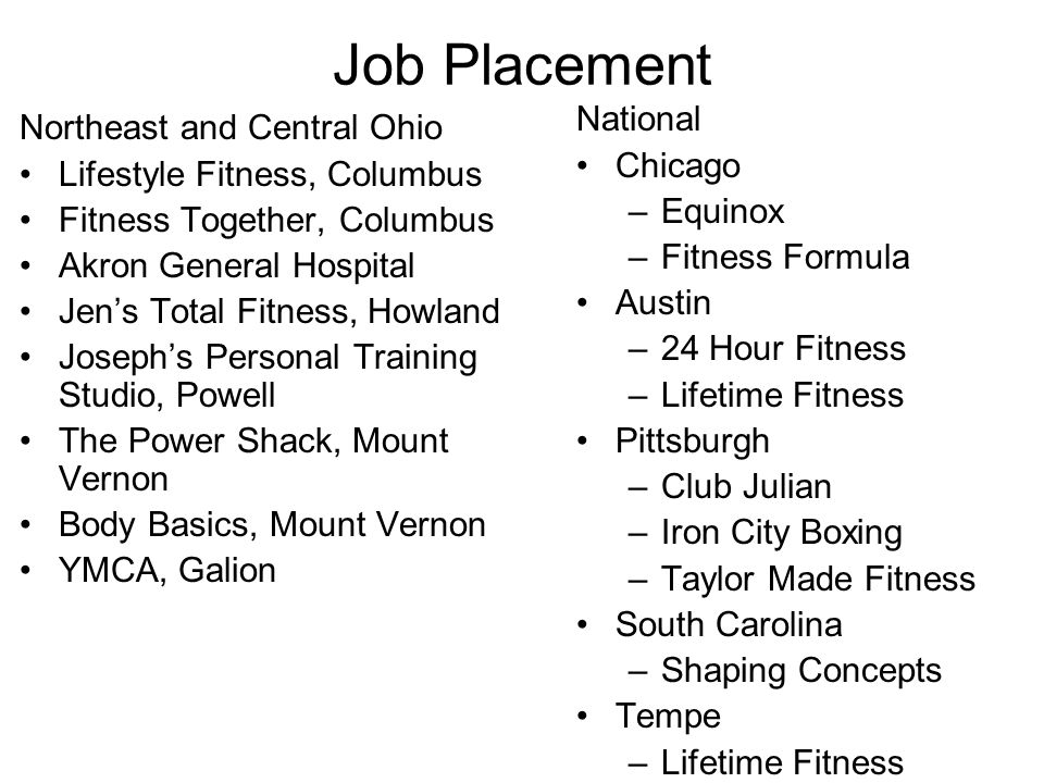 Job Placement Northeast and Central Ohio Lifestyle Fitness, Columbus Fitness Together, Columbus Akron General Hospital Jen's Total Fitness, Howland Joseph's Personal Training Studio, Powell The Power Shack, Mount Vernon Body Basics, Mount Vernon YMCA, Galion National Chicago –Equinox –Fitness Formula Austin –24 Hour Fitness –Lifetime Fitness Pittsburgh –Club Julian –Iron City Boxing –Taylor Made Fitness South Carolina –Shaping Concepts Tempe –Lifetime Fitness