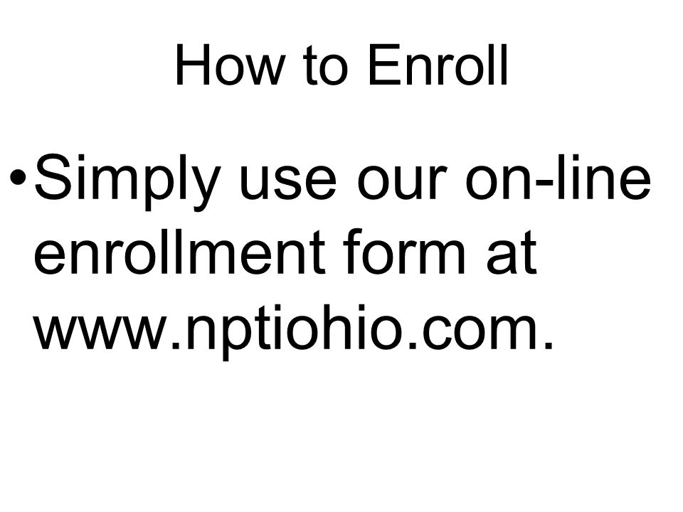 How to Enroll Simply use our on-line enrollment form at www.nptiohio.com.