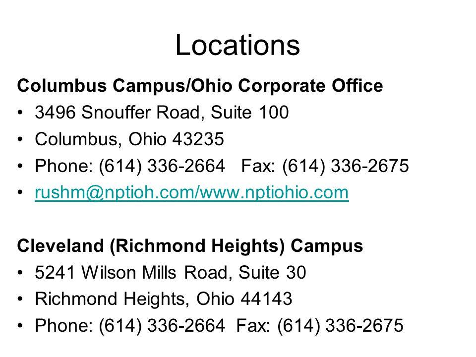 Locations Columbus Campus/Ohio Corporate Office 3496 Snouffer Road, Suite 100 Columbus, Ohio 43235 Phone: (614) 336-2664 Fax: (614) 336-2675 rushm@nptioh.com/www.nptiohio.com Cleveland (Richmond Heights) Campus 5241 Wilson Mills Road, Suite 30 Richmond Heights, Ohio 44143 Phone: (614) 336-2664 Fax: (614) 336-2675