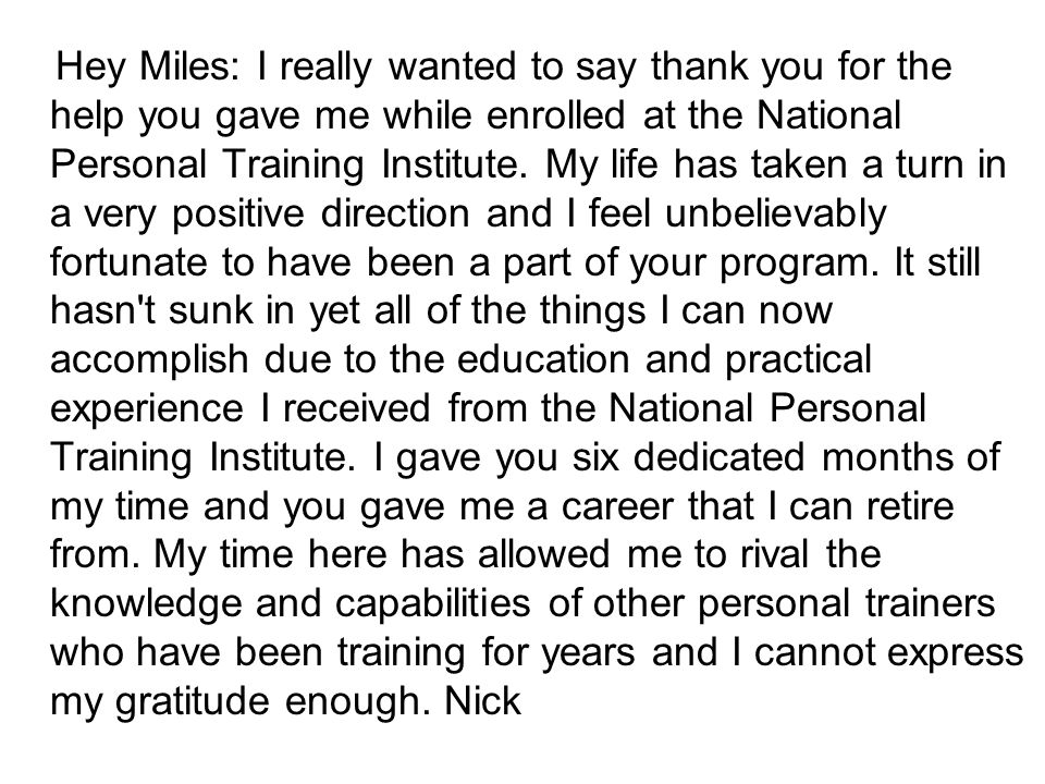 Hey Miles: I really wanted to say thank you for the help you gave me while enrolled at the National Personal Training Institute.
