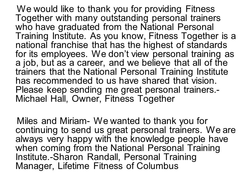 We would like to thank you for providing Fitness Together with many outstanding personal trainers who have graduated from the National Personal Training Institute.