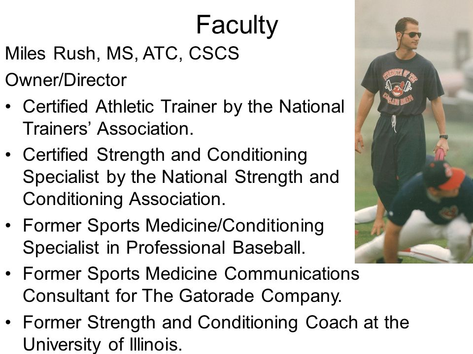 Faculty Miles Rush, MS, ATC, CSCS Owner/Director Certified Athletic Trainer by the National Athletic Trainers' Association. Certified Strength and Con