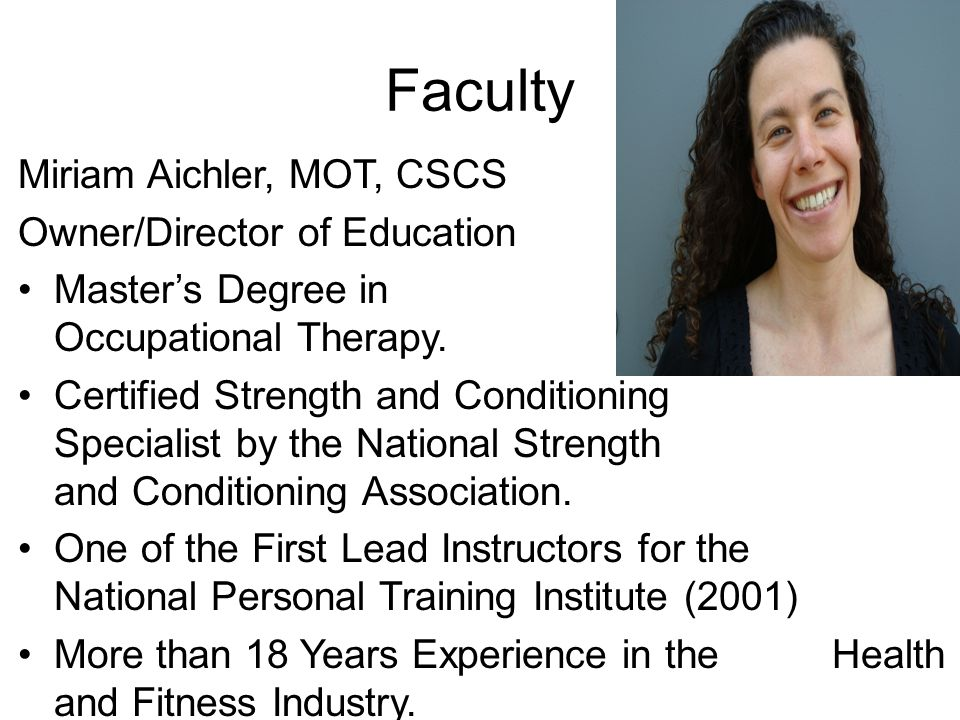 Faculty Miriam Aichler, MOT, CSCS Owner/Director of Education Master's Degree in Occupational Therapy. Certified Strength and Conditioning Specialist