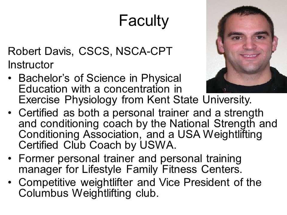 Faculty Robert Davis, CSCS, NSCA-CPT Instructor Bachelor's of Science in Physical Education with a concentration in Exercise Physiology from Kent Stat