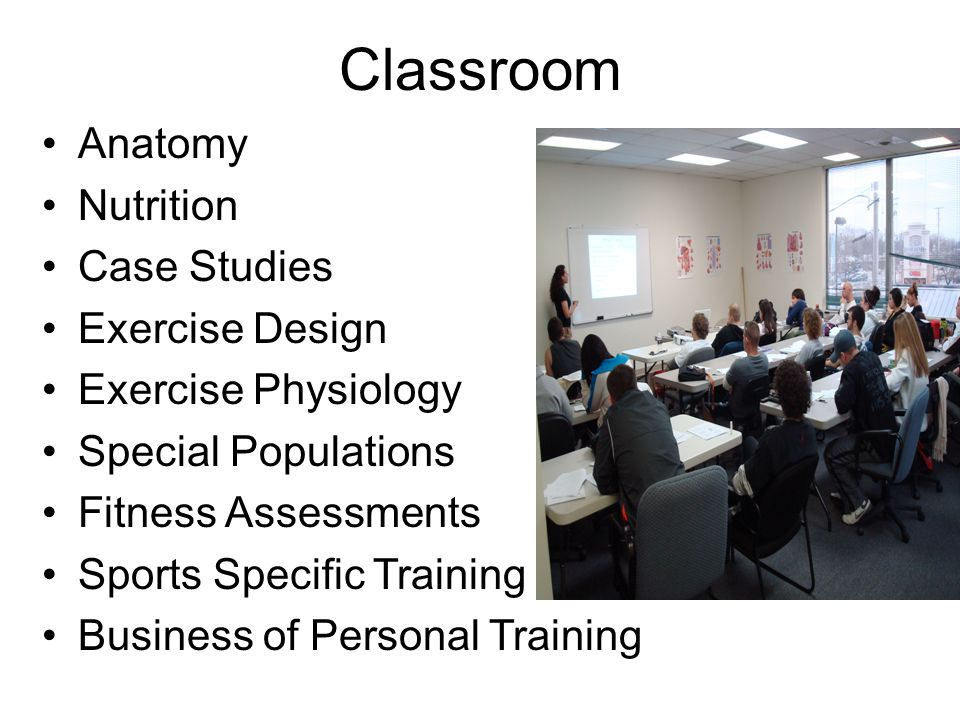 Classroom Anatomy Nutrition Case Studies Exercise Design Exercise Physiology Special Populations Fitness Assessments Sports Specific Training Business of Personal Training