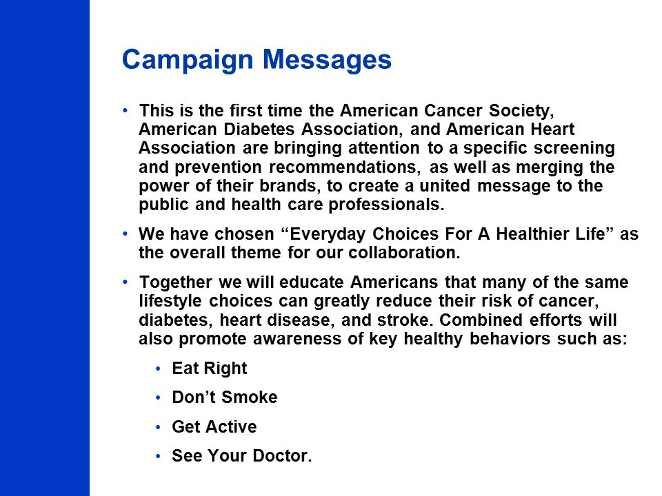 Campaign Messages This is the first time the American Cancer Society, American Diabetes Association, and American Heart Association are bringing attention to a specific screening and prevention recommendations, as well as merging the power of their brands, to create a united message to the public and health care professionals.