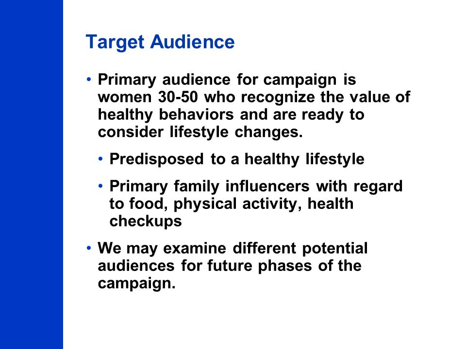 Target Audience Primary audience for campaign is women 30-50 who recognize the value of healthy behaviors and are ready to consider lifestyle changes.