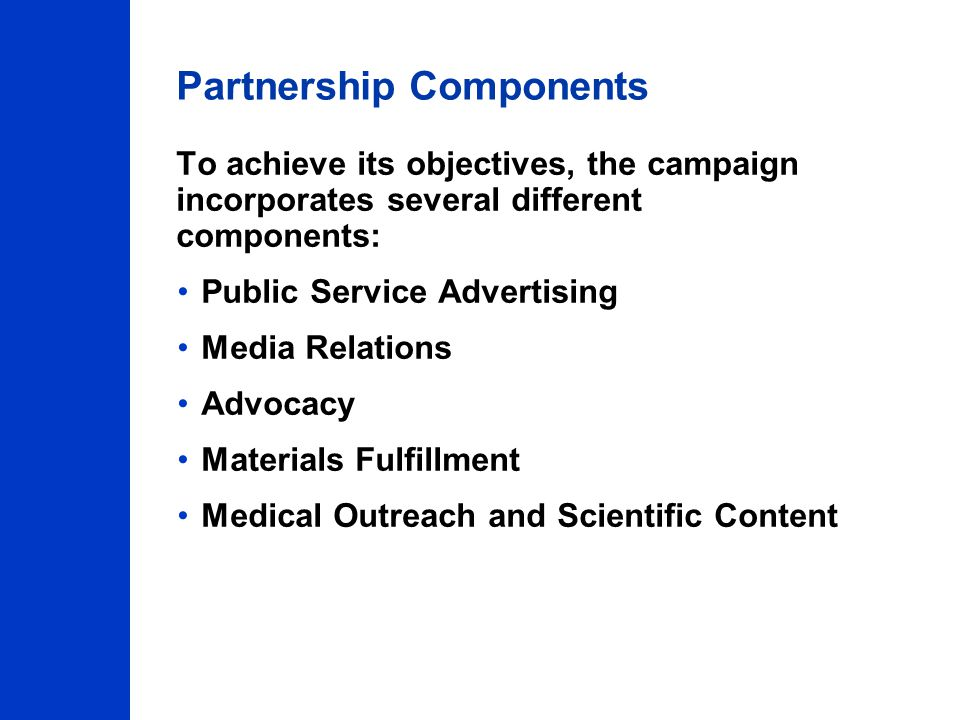 Partnership Components To achieve its objectives, the campaign incorporates several different components: Public Service Advertising Media Relations Advocacy Materials Fulfillment Medical Outreach and Scientific Content