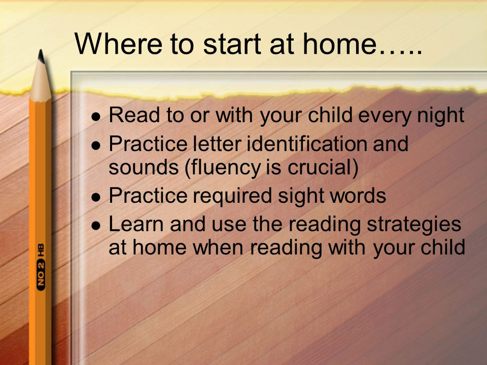 Where to start at home….. Read to or with your child every night Practice letter identification and sounds (fluency is crucial) Practice required sigh