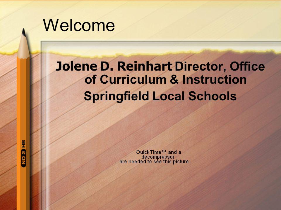 Welcome Jolene D. Reinhart Director, Office of Curriculum & Instruction Springfield Local Schools