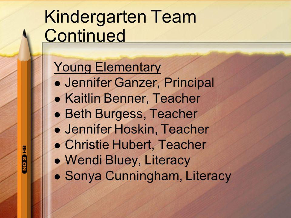 Kindergarten Team Continued Young Elementary Jennifer Ganzer, Principal Kaitlin Benner, Teacher Beth Burgess, Teacher Jennifer Hoskin, Teacher Christie Hubert, Teacher Wendi Bluey, Literacy Sonya Cunningham, Literacy