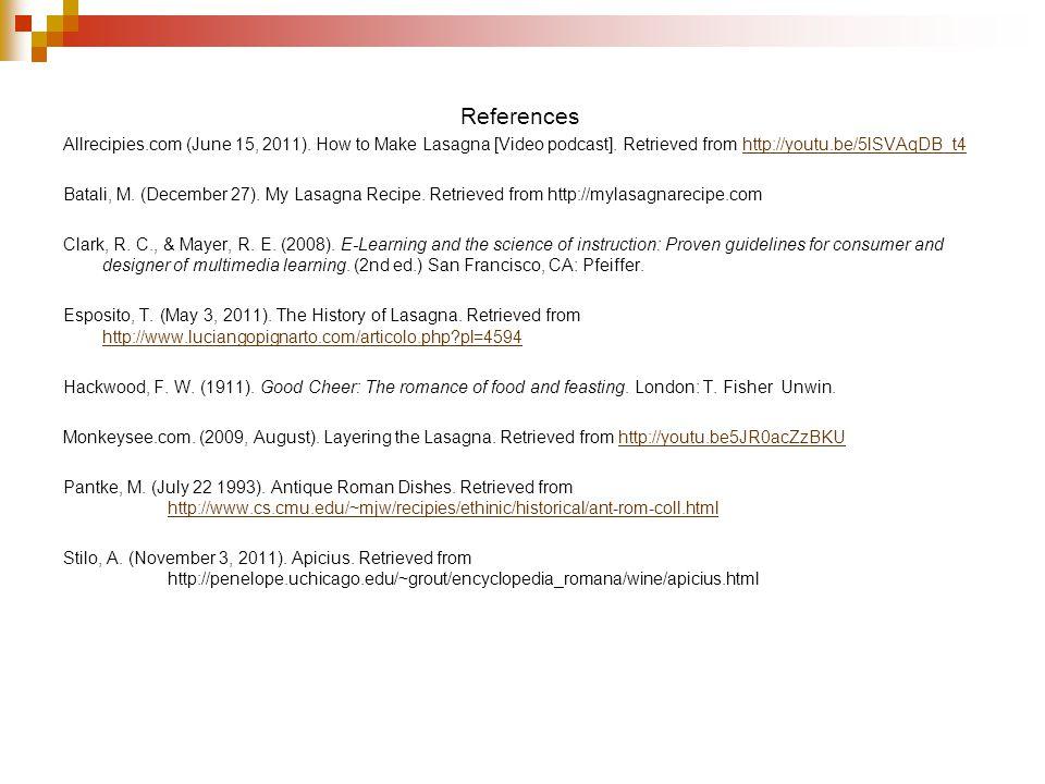 References Allrecipies.com (June 15, 2011). How to Make Lasagna [Video podcast]. Retrieved from http://youtu.be/5lSVAqDB_t4http://youtu.be/5lSVAqDB_t4
