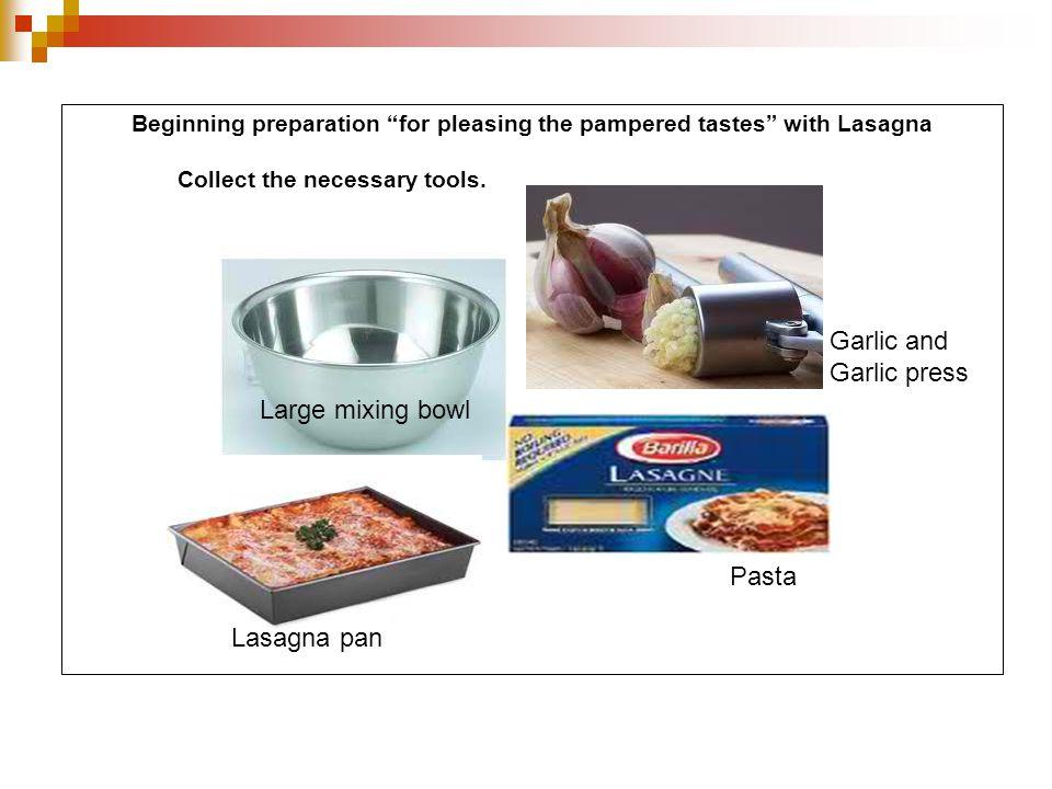 "Beginning preparation ""for pleasing the pampered tastes"" with Lasagna Collect the necessary tools. Lasagna pan Pasta Garlic and Garlic press Large mix"