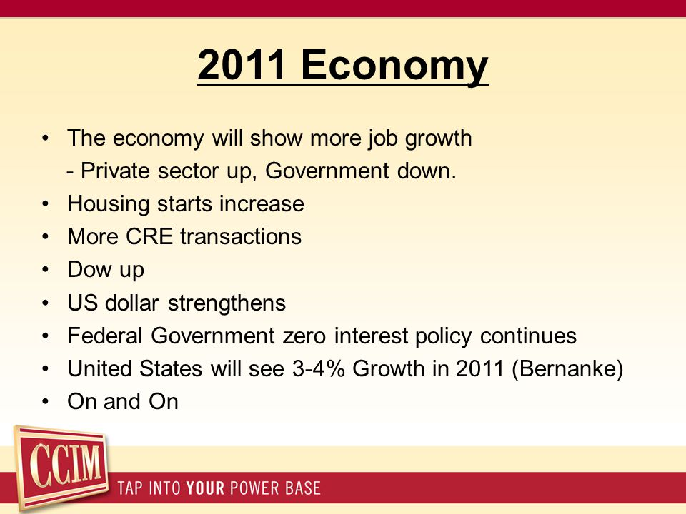 2011 Economy The economy will show more job growth - Private sector up, Government down. Housing starts increase More CRE transactions Dow up US dolla