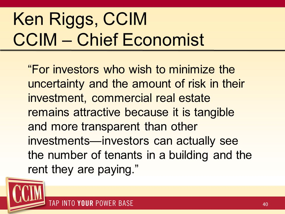 40 Ken Riggs, CCIM CCIM – Chief Economist For investors who wish to minimize the uncertainty and the amount of risk in their investment, commercial real estate remains attractive because it is tangible and more transparent than other investments—investors can actually see the number of tenants in a building and the rent they are paying.