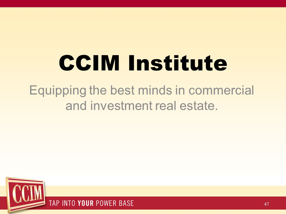 CCIM Institute Equipping the best minds in commercial and investment real estate. 47
