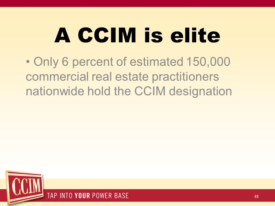 Only 6 percent of estimated 150,000 commercial real estate practitioners nationwide hold the CCIM designation 48 A CCIM is elite