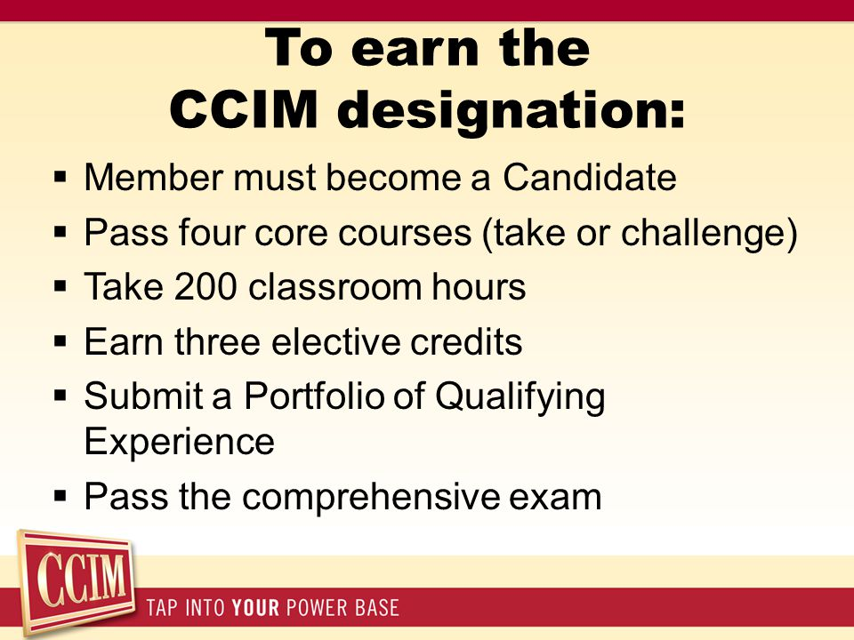 To earn the CCIM designation:  Member must become a Candidate  Pass four core courses (take or challenge)  Take 200 classroom hours  Earn three el