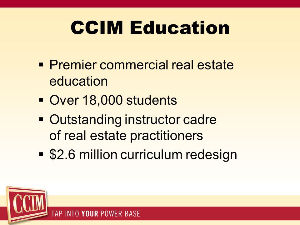 CCIM Education  Premier commercial real estate education  Over 18,000 students  Outstanding instructor cadre of real estate practitioners  $2.6 million curriculum redesign