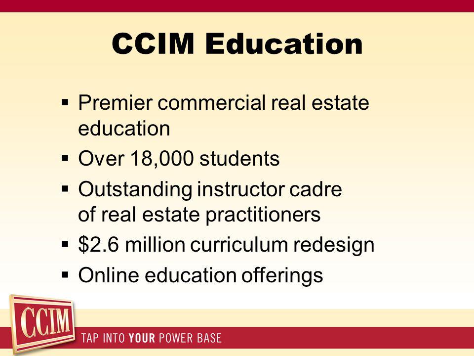 CCIM Education  Premier commercial real estate education  Over 18,000 students  Outstanding instructor cadre of real estate practitioners  $2.6 million curriculum redesign  Online education offerings