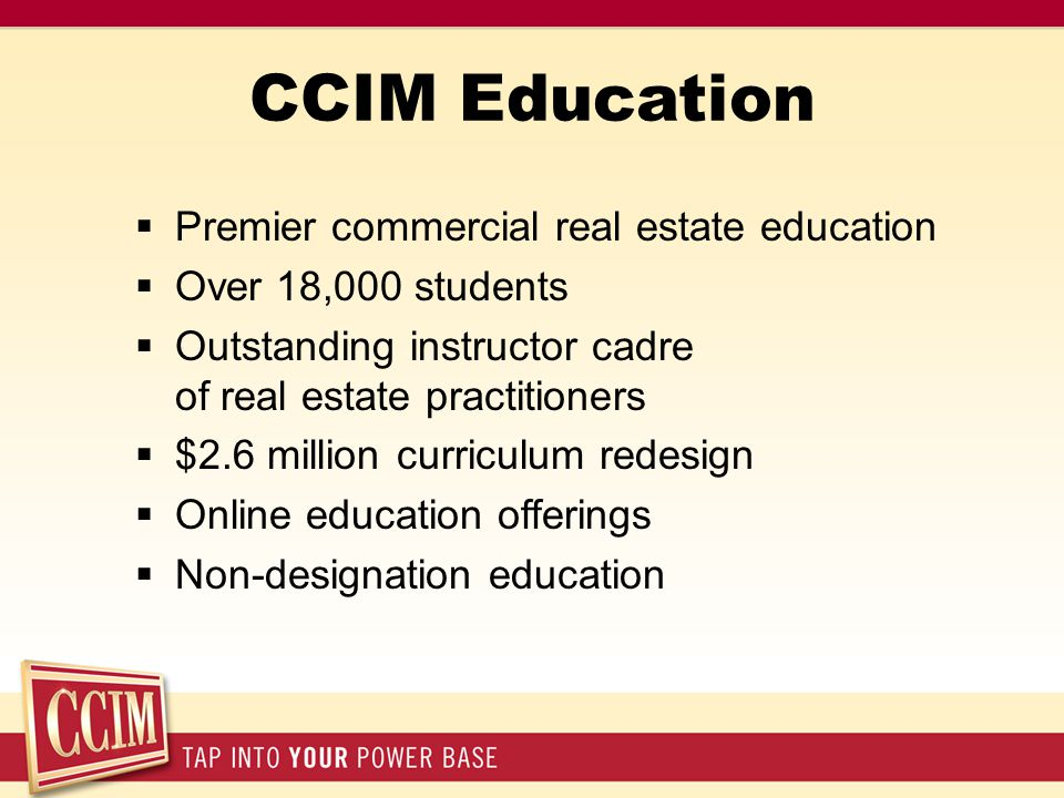 CCIM Education  Premier commercial real estate education  Over 18,000 students  Outstanding instructor cadre of real estate practitioners  $2.6 million curriculum redesign  Online education offerings  Non-designation education