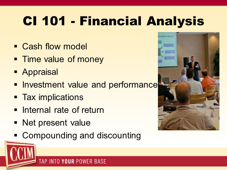 CI 101 - Financial Analysis  Cash flow model  Time value of money  Appraisal  Investment value and performance  Tax implications  Internal rate