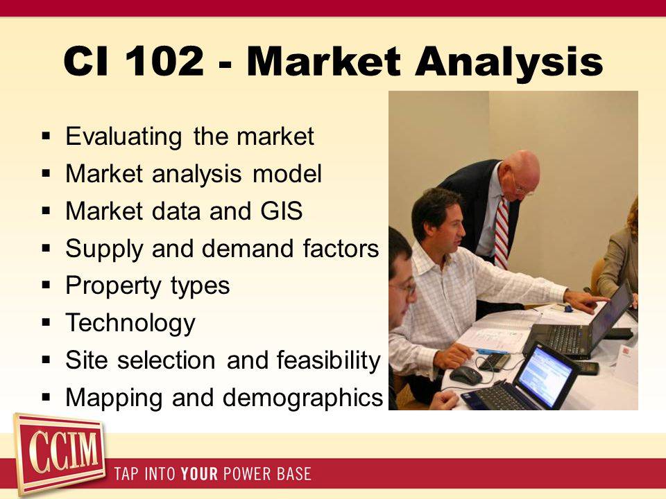 CI 102 - Market Analysis  Evaluating the market  Market analysis model  Market data and GIS  Supply and demand factors  Property types  Technolo
