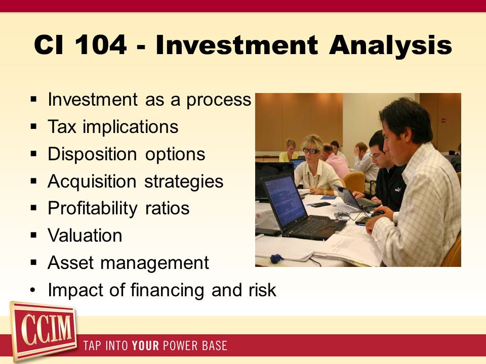 CI 104 - Investment Analysis  Investment as a process  Tax implications  Disposition options  Acquisition strategies  Profitability ratios  Valuation  Asset management Impact of financing and risk