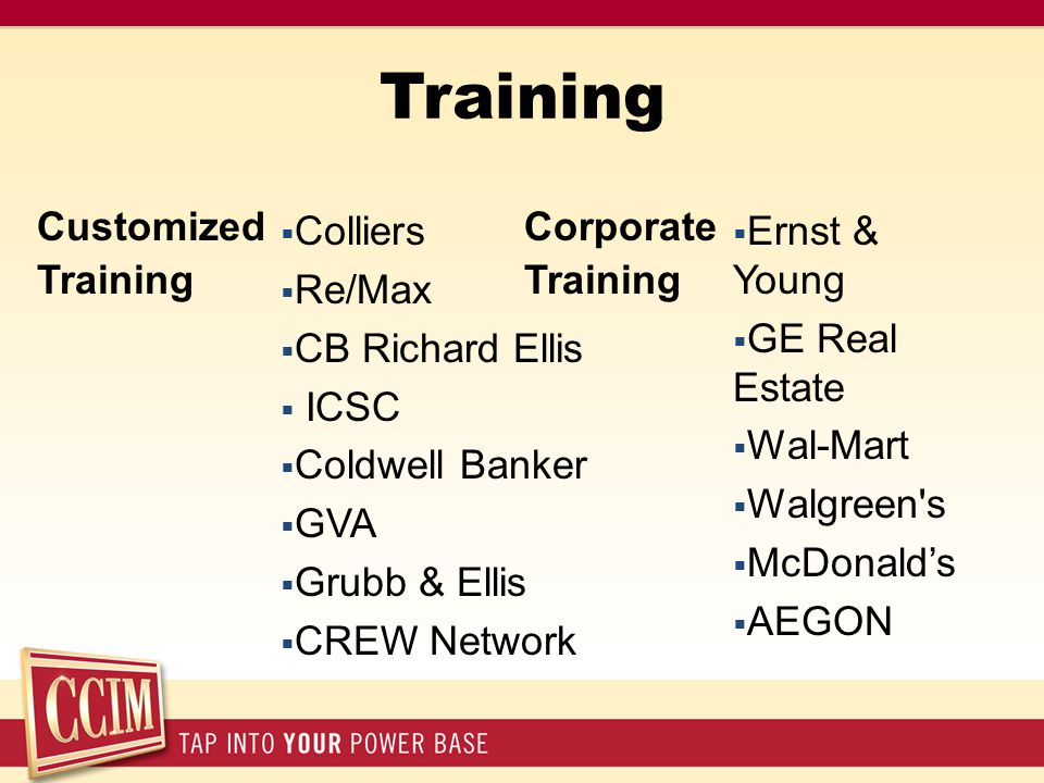 Training Customized Training Corporate Training  Colliers  Re/Max  CB Richard Ellis  ICSC  Coldwell Banker  GVA  Grubb & Ellis  CREW Network  Ernst & Young  GE Real Estate  Wal-Mart  Walgreen s  McDonald's  AEGON