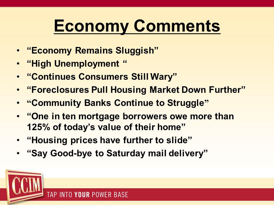 Economy Comments Economy Remains Sluggish High Unemployment Continues Consumers Still Wary Foreclosures Pull Housing Market Down Further Community Banks Continue to Struggle One in ten mortgage borrowers owe more than 125% of today's value of their home Housing prices have further to slide Say Good-bye to Saturday mail delivery