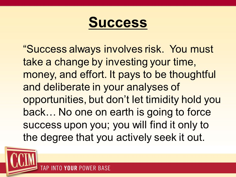 "Success ""Success always involves risk. You must take a change by investing your time, money, and effort. It pays to be thoughtful and deliberate in yo"