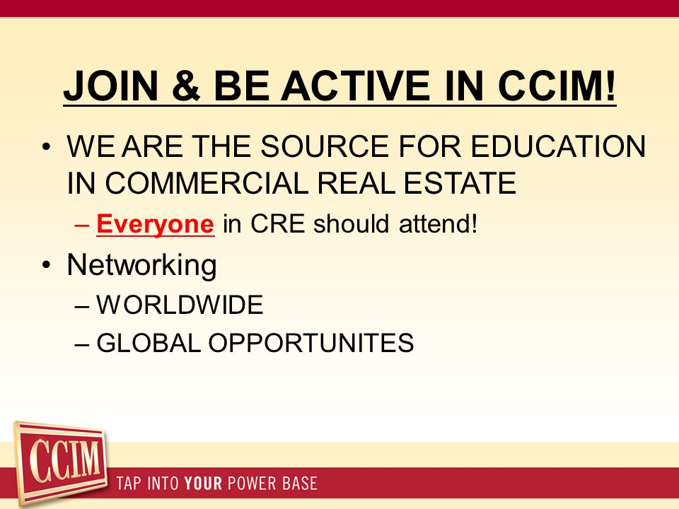 JOIN & BE ACTIVE IN CCIM! WE ARE THE SOURCE FOR EDUCATION IN COMMERCIAL REAL ESTATE –Everyone in CRE should attend! Networking –WORLDWIDE –GLOBAL OPPO