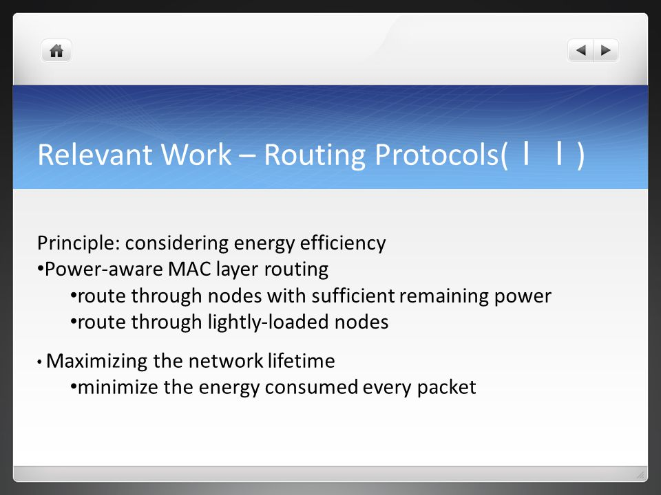 Relevant Work – Routing Protocols( II ) Principle: considering energy efficiency Power-aware MAC layer routing route through nodes with sufficient remaining power route through lightly-loaded nodes Maximizing the network lifetime minimize the energy consumed every packet