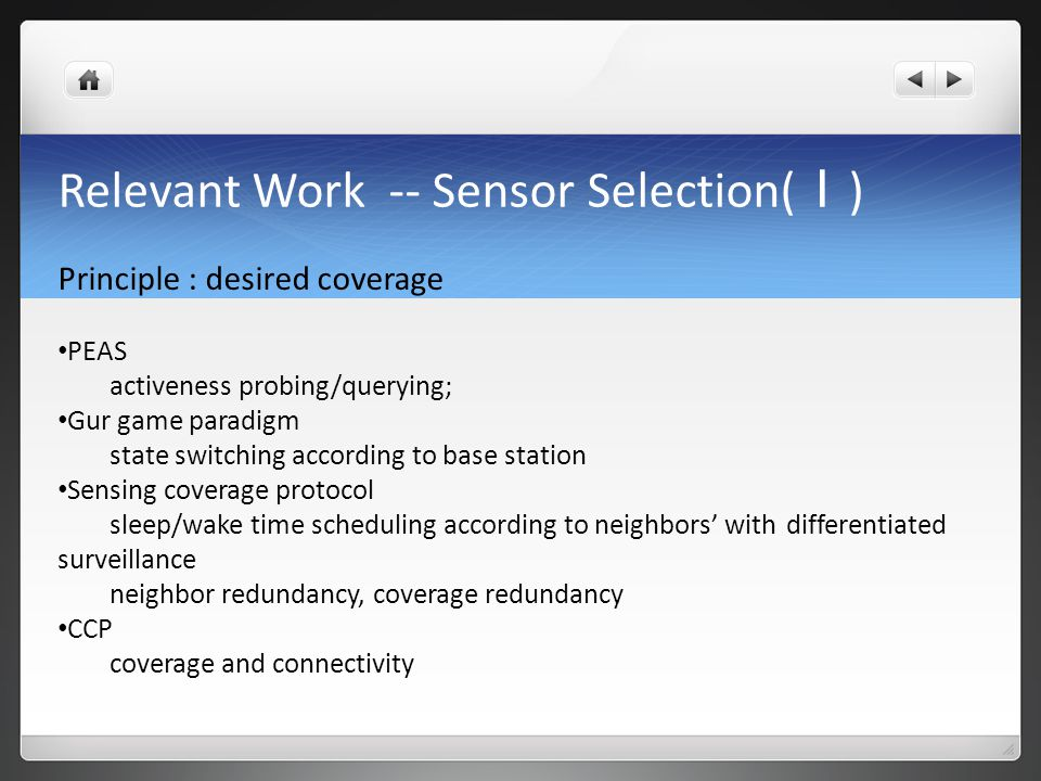 Relevant Work -- Sensor Selection( I ) Principle : desired coverage PEAS activeness probing/querying; Gur game paradigm state switching according to base station Sensing coverage protocol sleep/wake time scheduling according to neighbors' with differentiated surveillance neighbor redundancy, coverage redundancy CCP coverage and connectivity