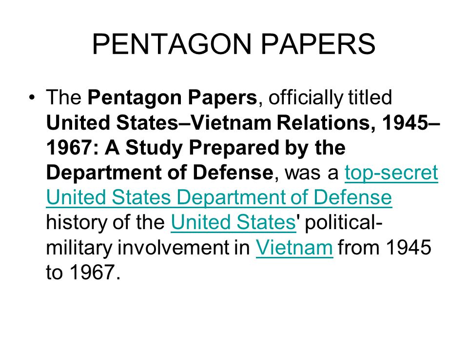PENTAGON PAPERS The Pentagon Papers, officially titled United States–Vietnam Relations, 1945– 1967: A Study Prepared by the Department of Defense, was a top-secret United States Department of Defense history of the United States political- military involvement in Vietnam from 1945 to 1967.top-secret United States Department of DefenseUnited StatesVietnam