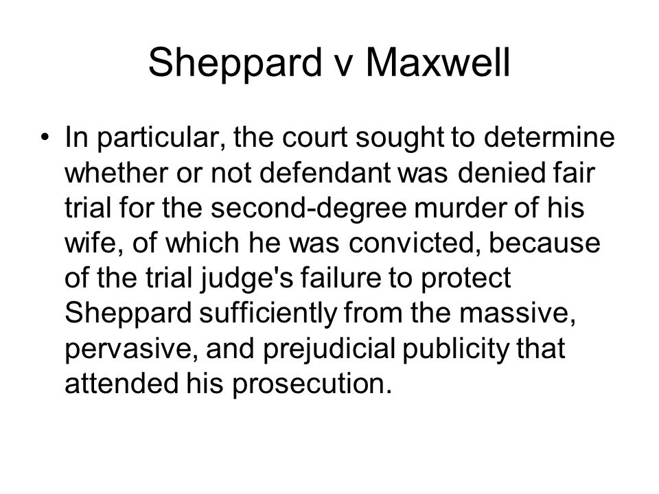 Sheppard v Maxwell In particular, the court sought to determine whether or not defendant was denied fair trial for the second-degree murder of his wife, of which he was convicted, because of the trial judge s failure to protect Sheppard sufficiently from the massive, pervasive, and prejudicial publicity that attended his prosecution.