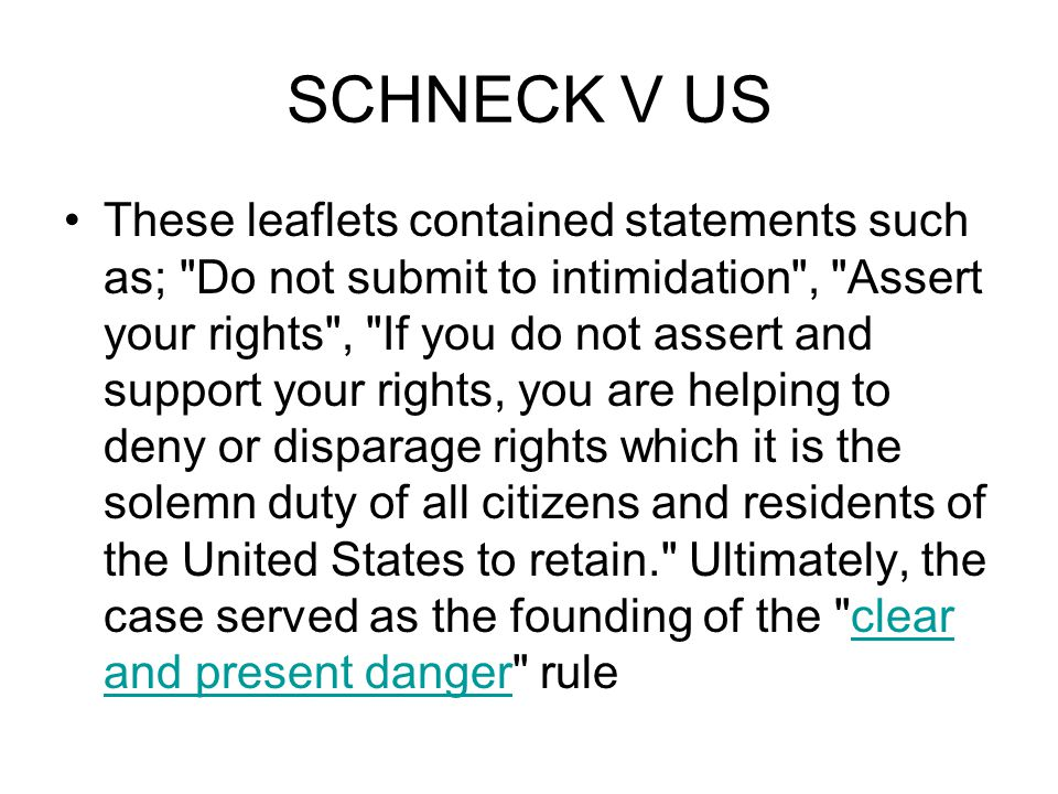 SCHNECK V US These leaflets contained statements such as; Do not submit to intimidation , Assert your rights , If you do not assert and support your rights, you are helping to deny or disparage rights which it is the solemn duty of all citizens and residents of the United States to retain. Ultimately, the case served as the founding of the clear and present danger ruleclear and present danger