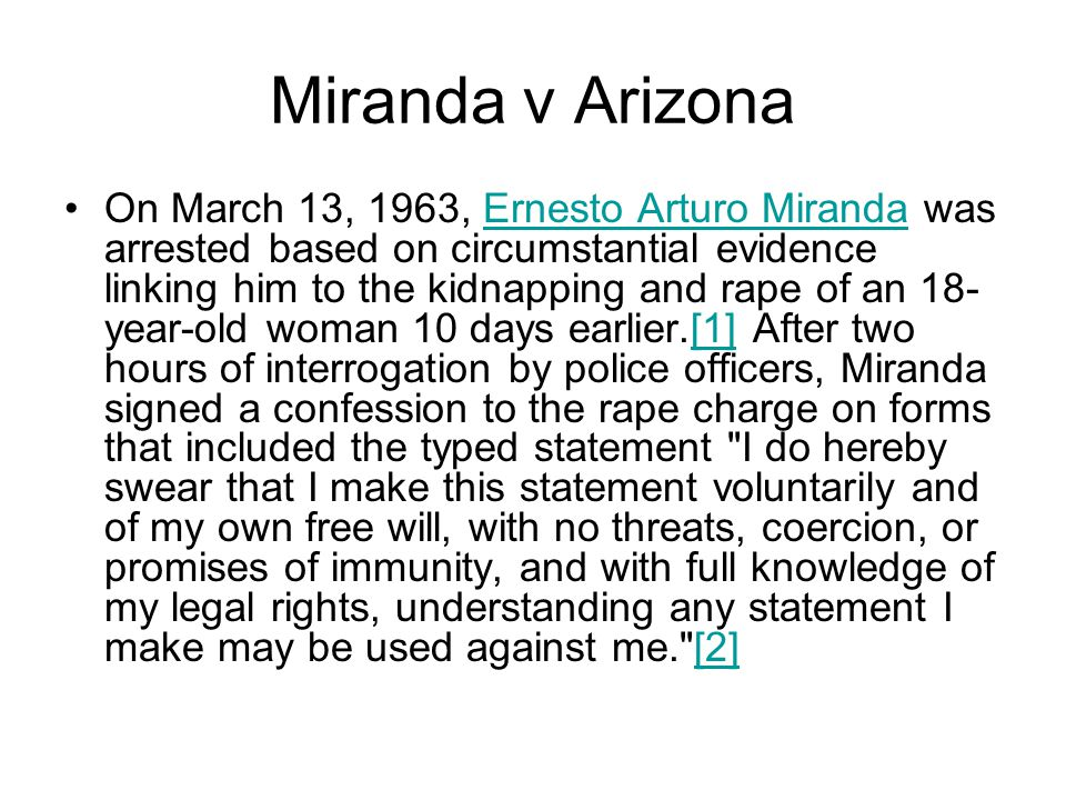 Miranda v Arizona On March 13, 1963, Ernesto Arturo Miranda was arrested based on circumstantial evidence linking him to the kidnapping and rape of an 18- year-old woman 10 days earlier.[1] After two hours of interrogation by police officers, Miranda signed a confession to the rape charge on forms that included the typed statement I do hereby swear that I make this statement voluntarily and of my own free will, with no threats, coercion, or promises of immunity, and with full knowledge of my legal rights, understanding any statement I make may be used against me. [2]Ernesto Arturo Miranda[1][2]